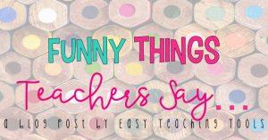 Funny Things Teachers Say